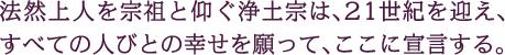 法然上人を宗祖と仰ぐ浄土宗は、21世紀を迎え、すべての人びとの幸せを願って、ここに宣言する。